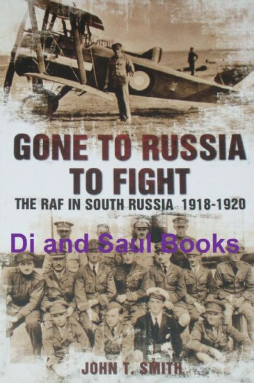 Gone to Russia to Fight - The RAF in South Russia 1918-1920, by John T. Smith